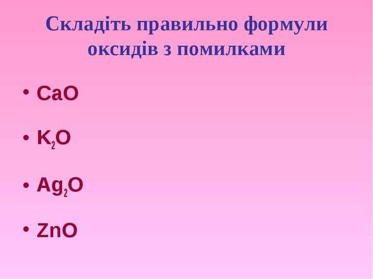 Складіть правильно формули оксидів з помилками CaO K2O Ag2O ZnO