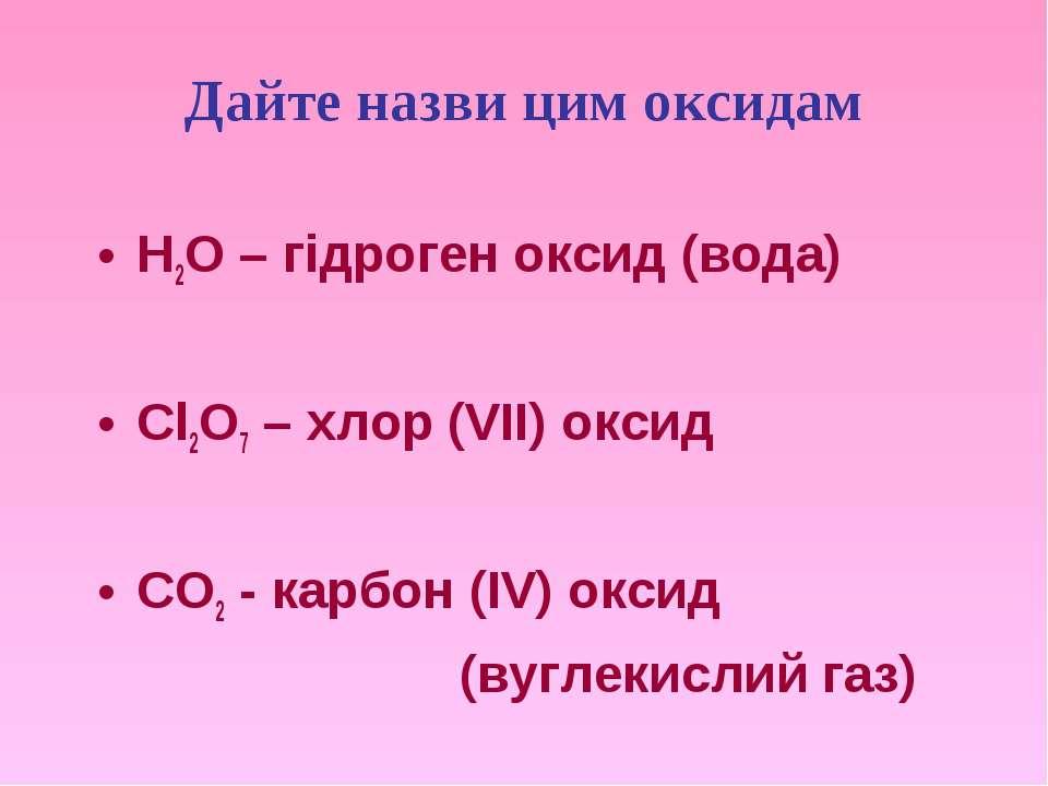 Дайте назви цим оксидам H2O – гідроген оксид (вода) Cl2O7 – хлор (VII) оксид ...