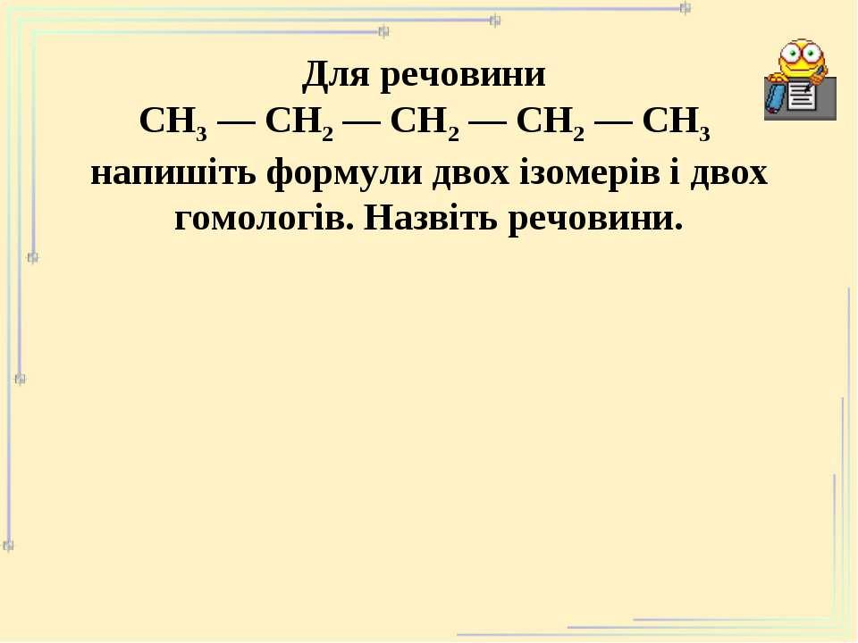 Для речовини СН3 ― СН2 ― СН2 ― СН2 ― СН3 напишіть формули двох ізомерів і дво...