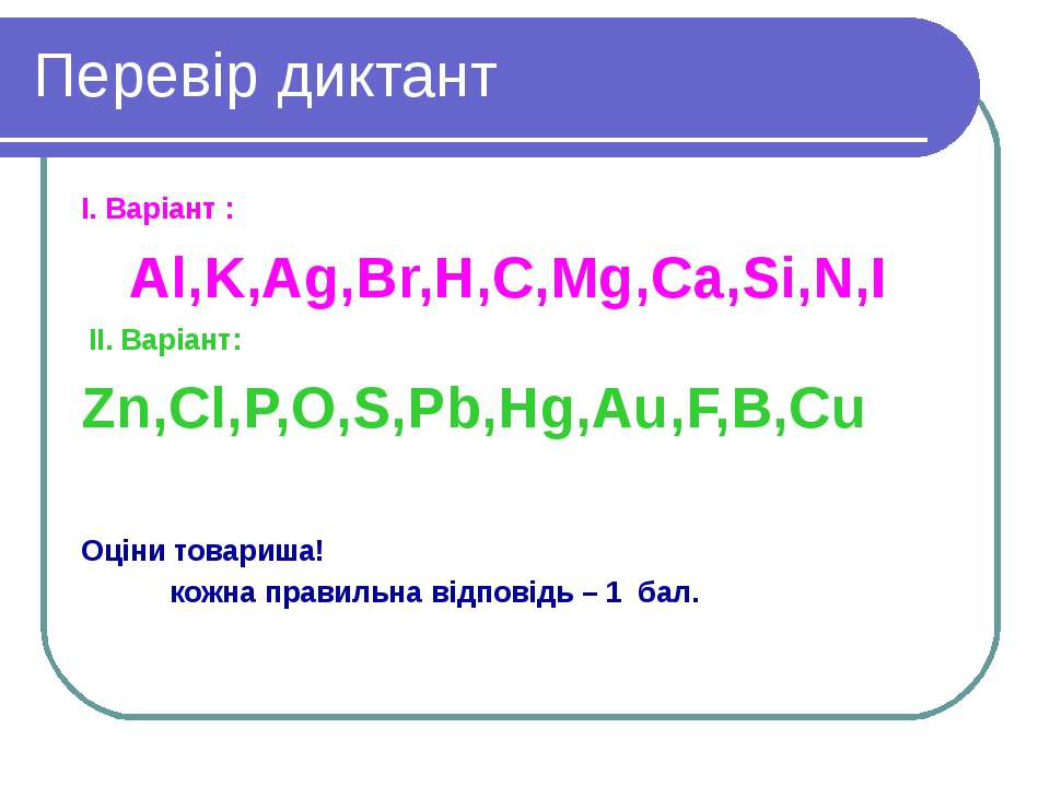 Перевір диктант І. Варіант : Al,K,Ag,Br,H,C,Mg,Ca,Si,N,I II. Варіант: Zn,Cl,P...