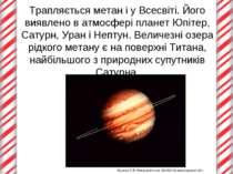 Трапляється метан і у Всесвіті. Його виявлено в атмосфері планет Юпітер, Сату...