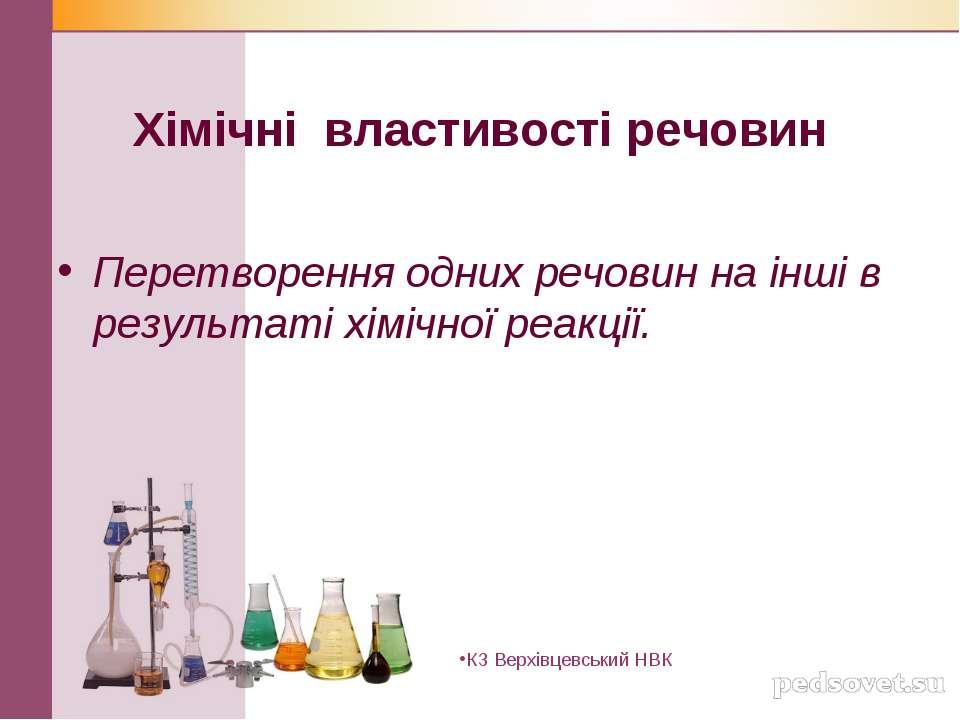 Хімічні властивості речовин Перетворення одних речовин на інші в результаті х...