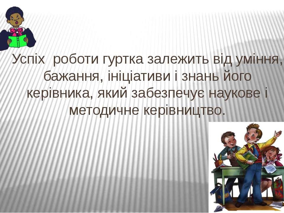 Успіх роботи гуртка залежить від уміння, бажання, ініціативи і знань його кер...