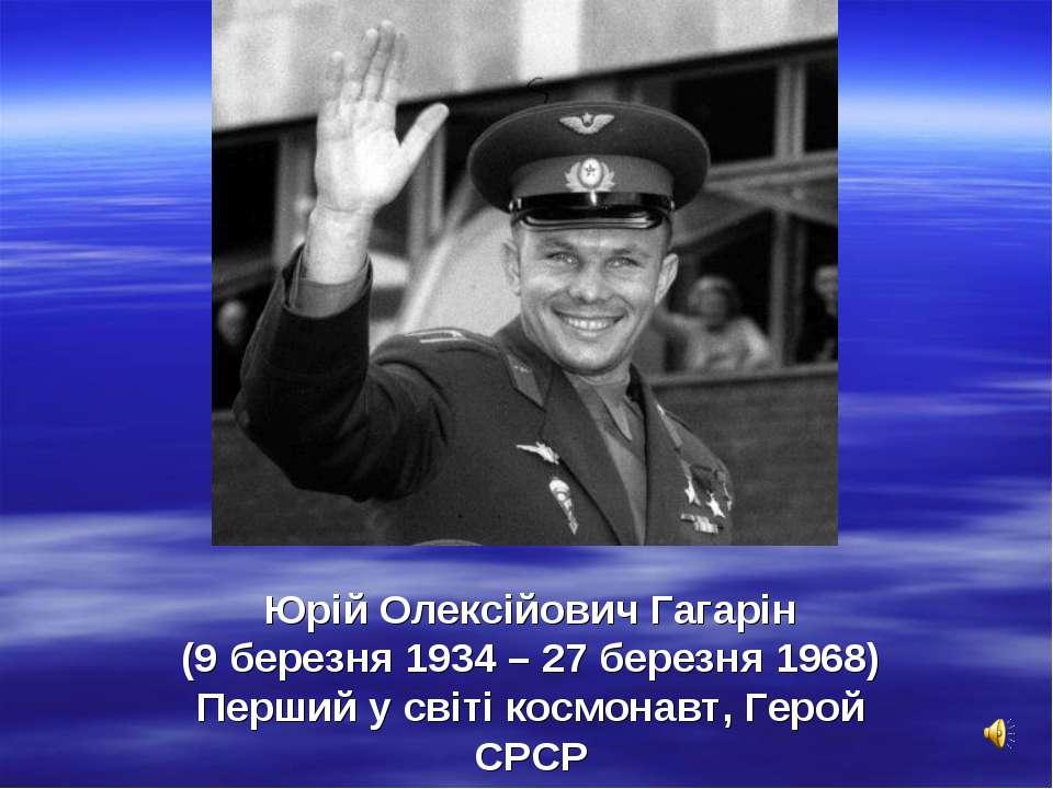 Юрій Олексійович Гагарін (9 березня 1934 – 27 березня 1968) Перший у світі ко...