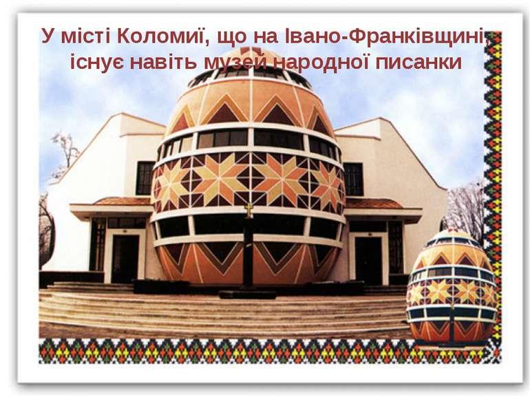 У місті Коломиї, що на Івано-Франківщині, існує навіть музей народної писанки
