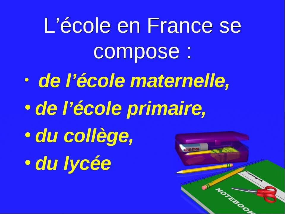 L'école en France se compose : de l'école maternelle, de l'école primaire, du...