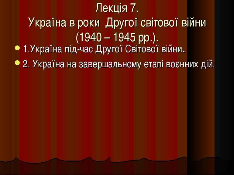 Лекція 7. Україна в роки Другої світової війни (1940 – 1945 рр.). 1.Україна п...