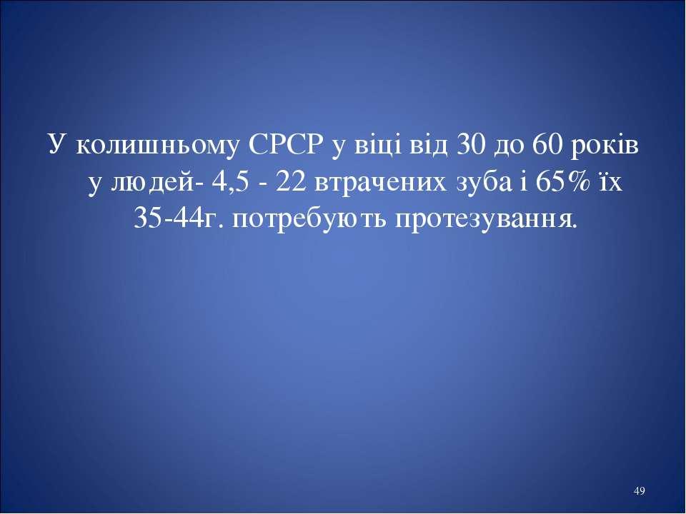 * У колишньому СРСР у віці від 30 до 60 років у людей- 4,5 - 22 втрачених зуб...