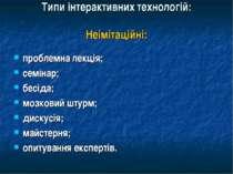 Типи інтерактивних технологій: Неімітаційні: проблемна лекція; семінар; бесід...