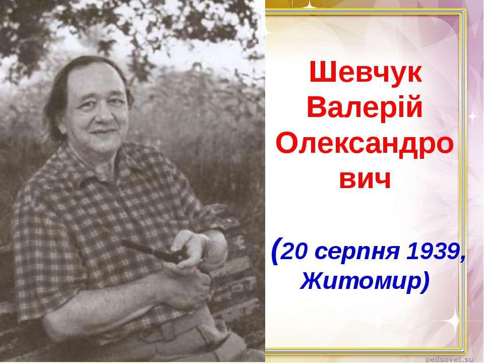 Шевчук Валерій Олександро вич (20 серпня 1939, Житомир)