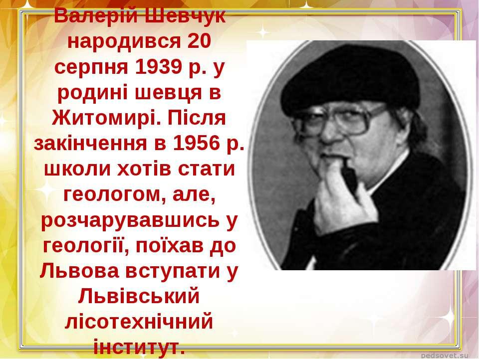 Валерій Шевчук народився 20 серпня 1939 р. у родині шевця в Житомирі. Після з...