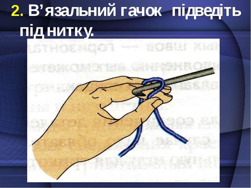2. В'язальний гачок підведіть під нитку.