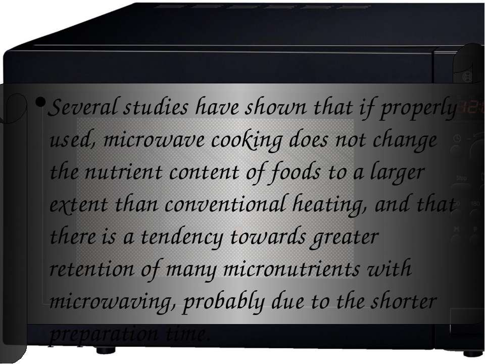 Several studies have shown that if properly used, microwave cooking does not ...