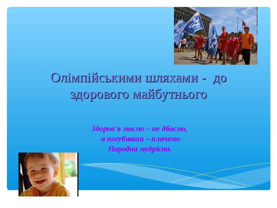Олімпійськими шляхами - до здорового майбутнього Здоров'я маємо – не дбаємо, ...