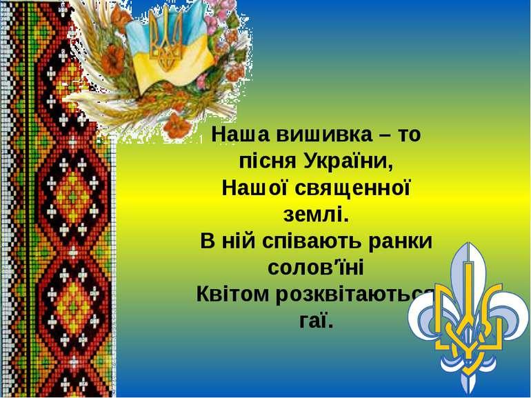 Наша вишивка – то пісня України, Нашої священної землі. В ній співають ранки ...