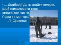 """"""" ... Донбасе! Де ж знайти пензля, Щоб намалювати твоє величезне життя, - Рід..."""