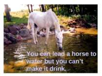 You can lead a horse to water but you can't make it drink.