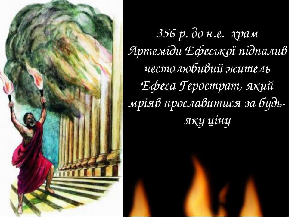 356 р. до н.е. храм Артеміди Ефеської підпалив честолюбивий житель Ефеса Геро...