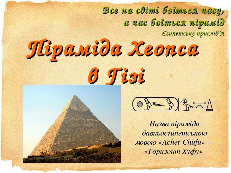 Піраміда Хеопса в Гізі Все на світі боїться часу, а час боїться пірамід Єгипе...