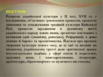 ПІДСУМОК Розвиток української культури у ІІ пол. XVII ст. є послідовним, об'є...