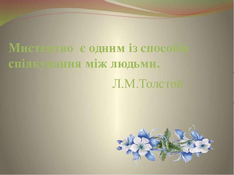 Мистецтво є одним із способів спілкування між людьми. Л.М.Толстой