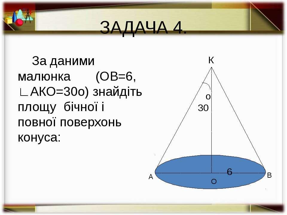 ЗАДАЧА 5. Дано: конус; R=6,∟АКО=30о. Знайти: SБ , Sп. Розв'язання: l = R/sin3...