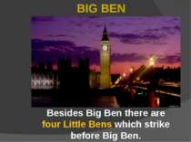 Besides Big Ben there are four Little Bens which strike before Big Ben. BIG BEN