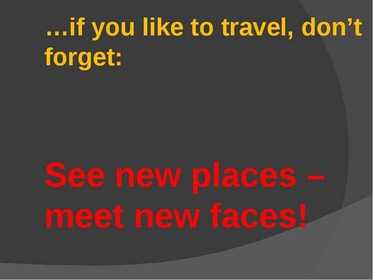 …if you like to travel, don't forget: See new places – meet new faces!
