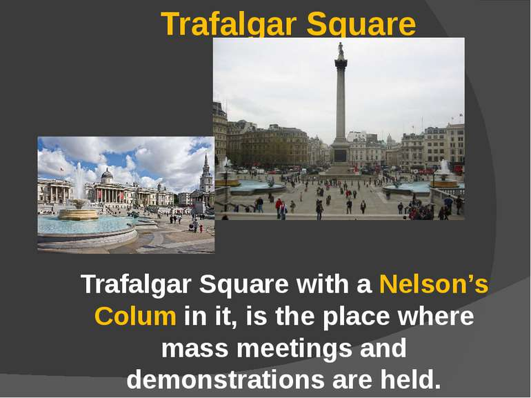 Trafalgar Square Trafalgar Square with a Nelson's Colum in it, is the place w...