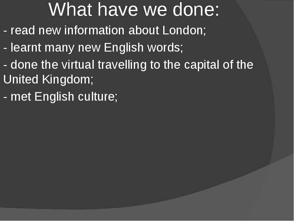What have we done: - read new information about London; - learnt many new Eng...