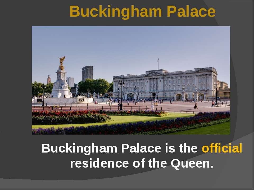 Buckingham Palace is the official residence of the Queen. Buckingham Palace !