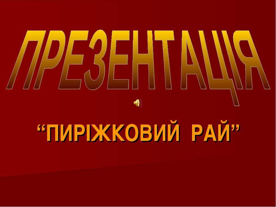 """""""ПИРІЖКОВИЙ РАЙ"""""""