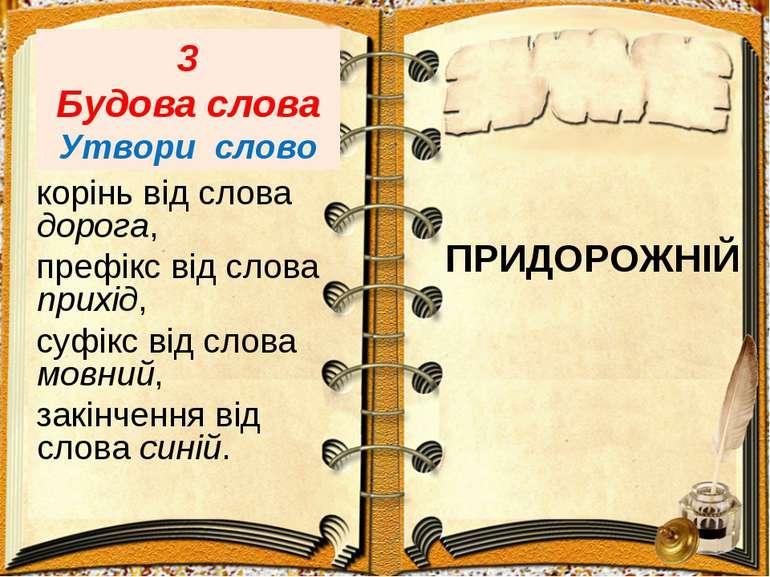 3 Будова слова Утвори слово корінь від слова дорога, префікс від слова прихід...