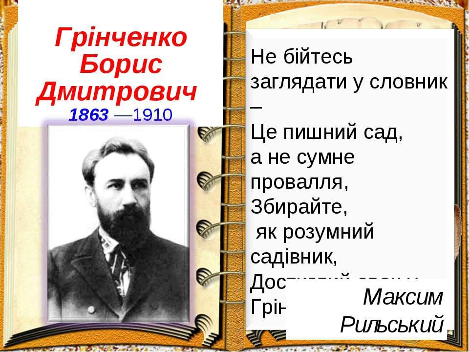Грінченко Борис Дмитрович 1863—1910 Максим Рильський Не бійтесь заглядати у ...