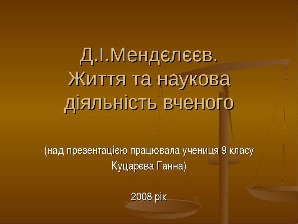 Д.І.Мендєлєєв. Життя та наукова діяльність вченого (над презентацією працювал...