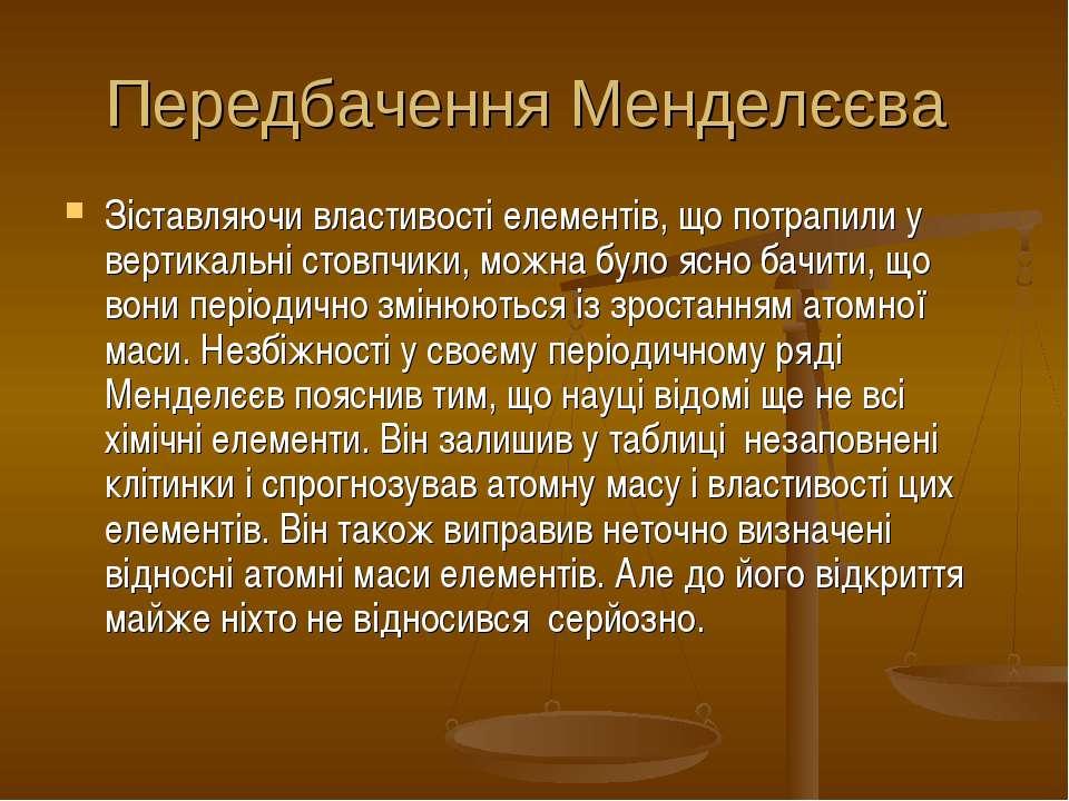 Передбачення Менделєєва Зіставляючи властивості елементів, що потрапили у вер...