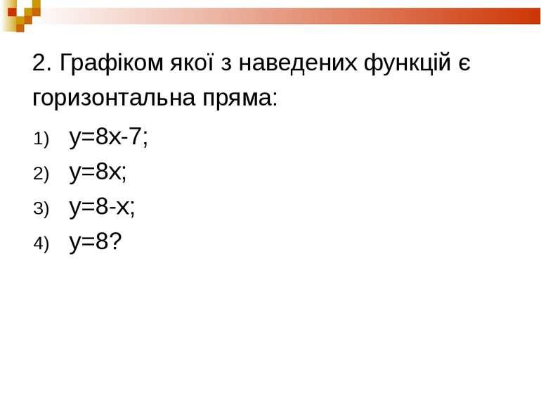 2. Графіком якої з наведених функцій є горизонтальна пряма: y=8x-7; y=8х; y=8...