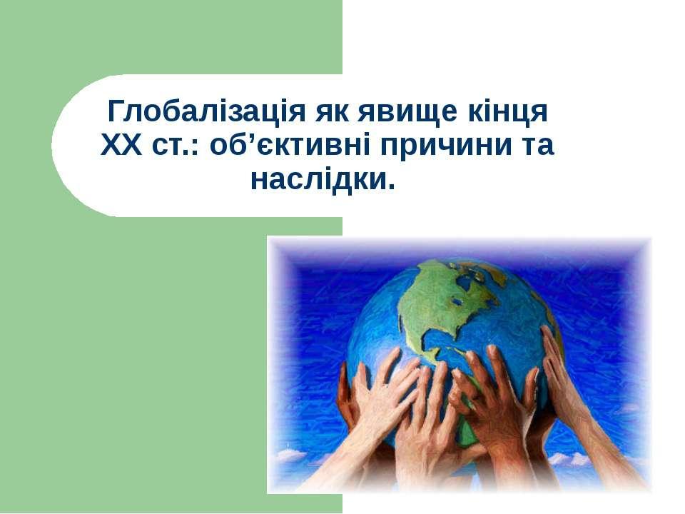 Глобалізація як явище кінця ХХ ст.: об'єктивні причини та наслідки.