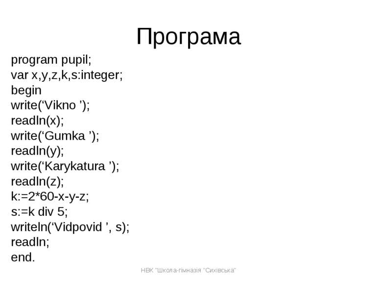 Програма program pupil; var x,y,z,k,s:integer; begin write('Vikno '); readln(...