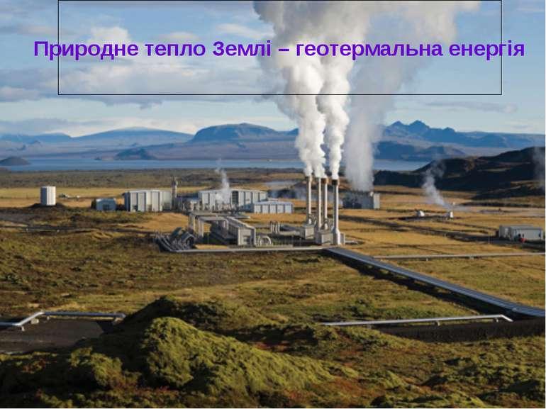 Природне тепло Землі – геотермальна енергія