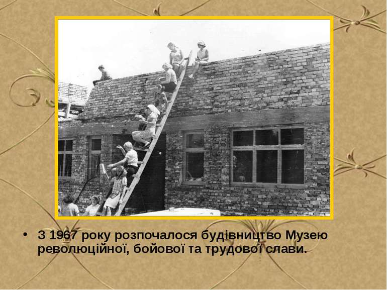 З 1967 року розпочалося будівництво Музею революційної, бойової та трудової с...