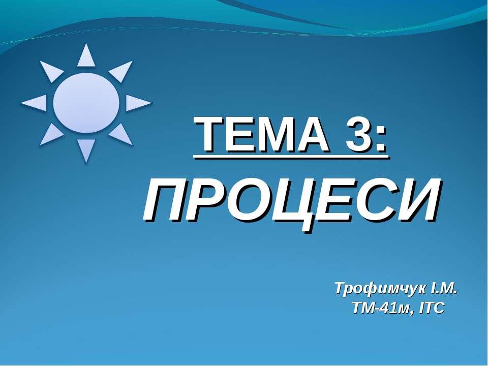 ТЕМА 3: ПРОЦЕСИ Трофимчук І.М. ТМ-41м, ІТС