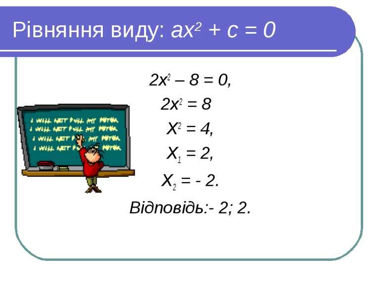 Рівняння виду: ах2 + с = 0 2х2 – 8 = 0, 2х2 = 8 Х2 = 4, Х1 = 2, Х2 = - 2. Від...