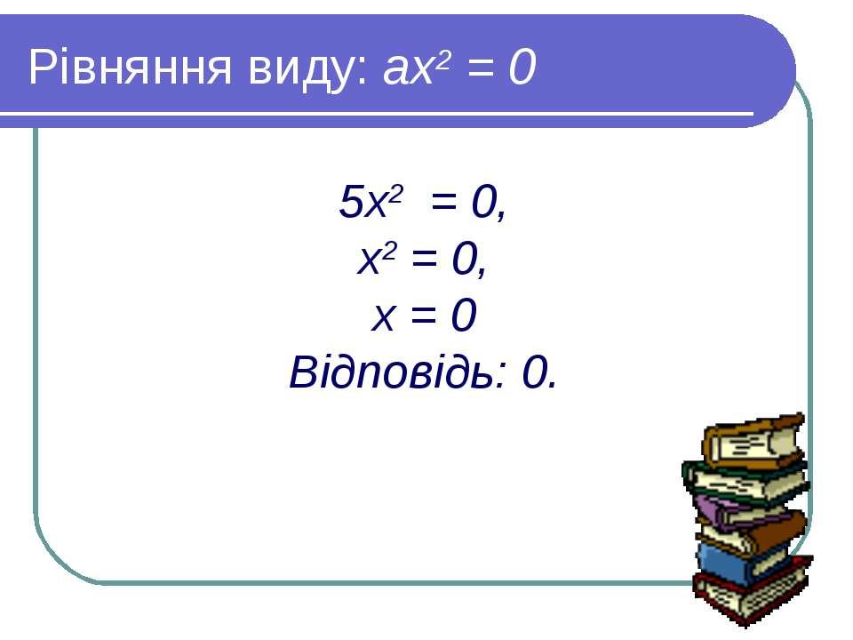 Рівняння виду: ах2 = 0 5х2 = 0, х2 = 0, х = 0 Відповідь: 0.