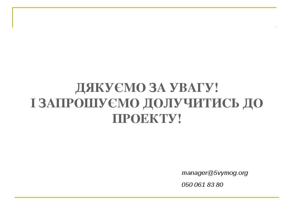 ДЯКУЄМО ЗА УВАГУ! І ЗАПРОШУЄМО ДОЛУЧИТИСЬ ДО ПРОЕКТУ! manager@5vymog.org 050 ...