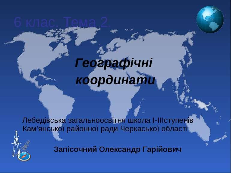 6 клас. Тема 2. Географічні координати Лебедівська загальноосвітня школа І-ІІ...