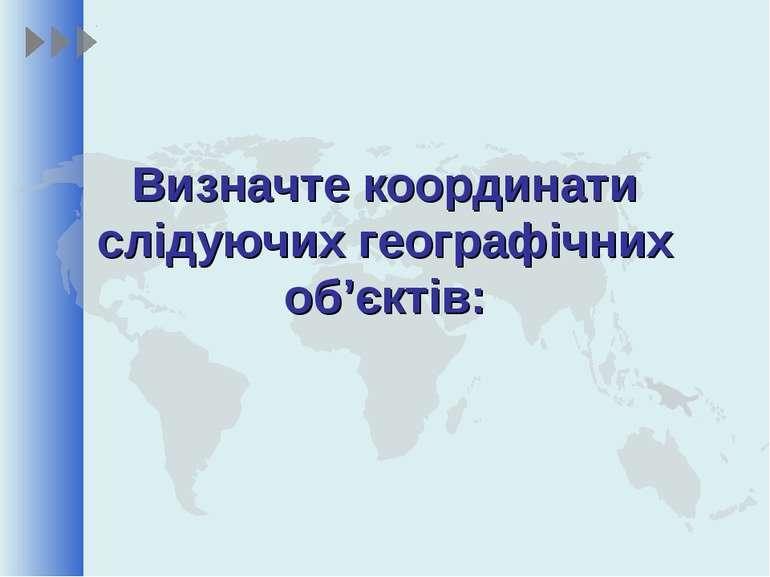 Визначте координати слідуючих географічних об'єктів:
