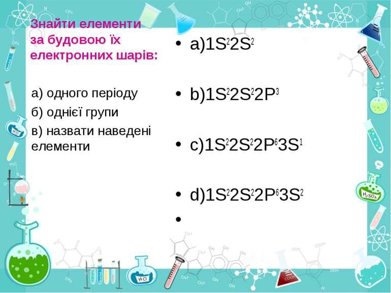 Знайти елементи за будовою їх електронних шарів: a)1S22S2 b)1S22S22P3 c)1S22S...