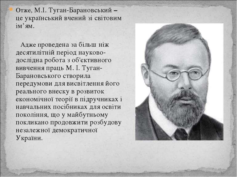 Отже, М.І. Туган-Барановський – це український вчений зі світовим ім'ям. Адже...