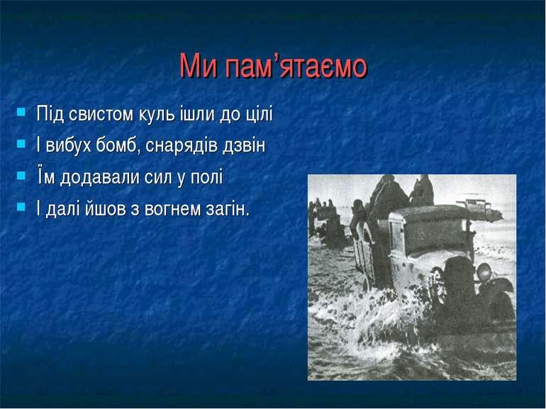 Ми пам'ятаємо Під свистом куль ішли до цілі І вибух бомб, снарядів дзвін Їм д...